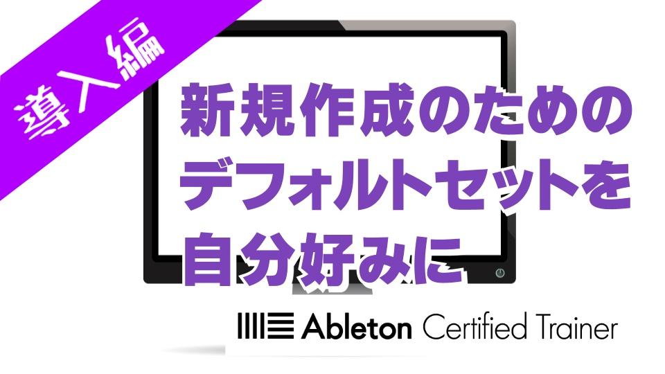新規作成のためのデフォルトセットを自分好みに~Ableton Live講座~導入編#11