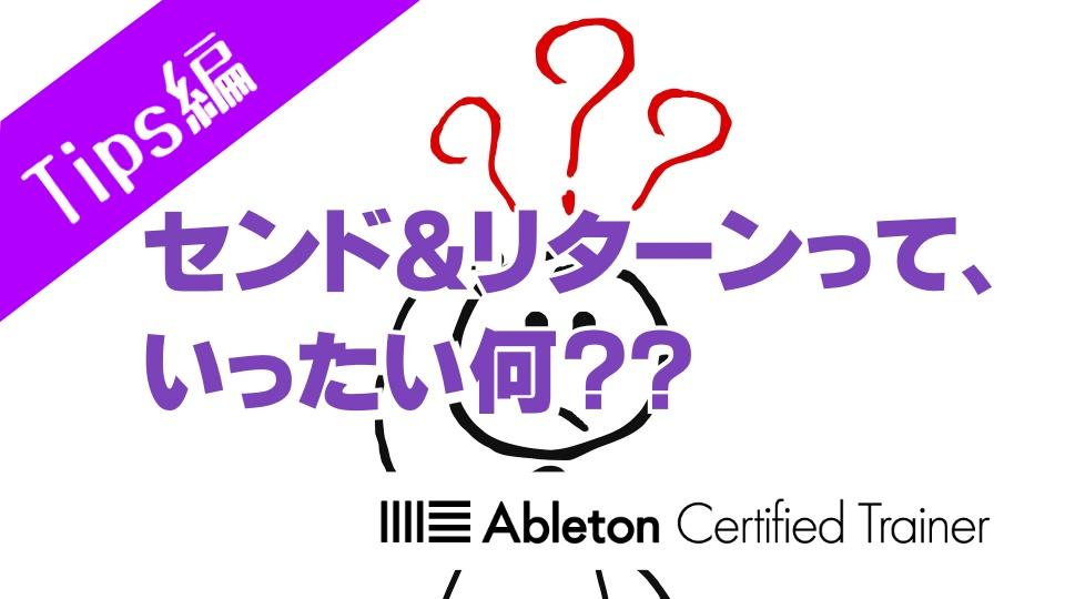 センド&リターンって、いったい何??~Ableton Live講座~Tips編#5