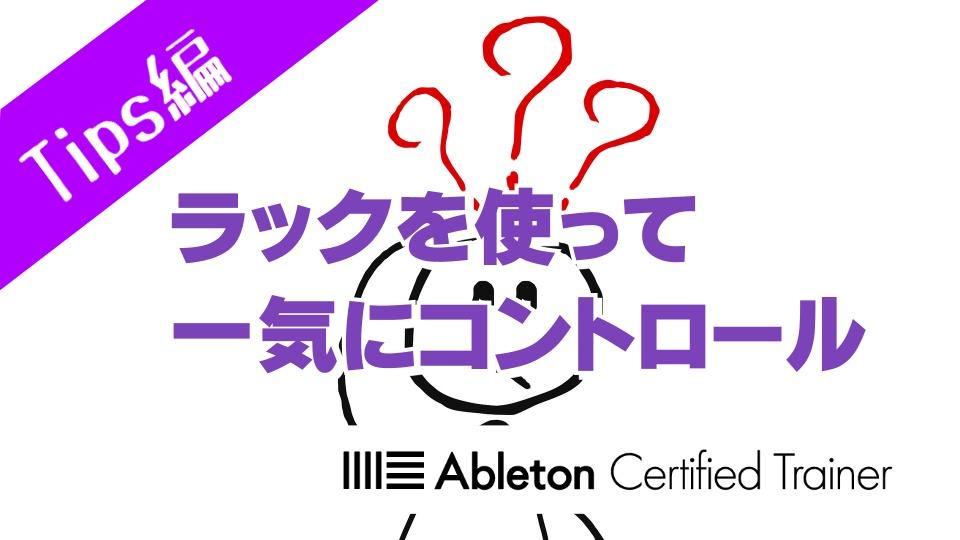 ラックを使って一気にコントロール~Ableton Live講座~Tips編#7